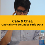 Café & Chat: Capitalismo de Dados e Big Data