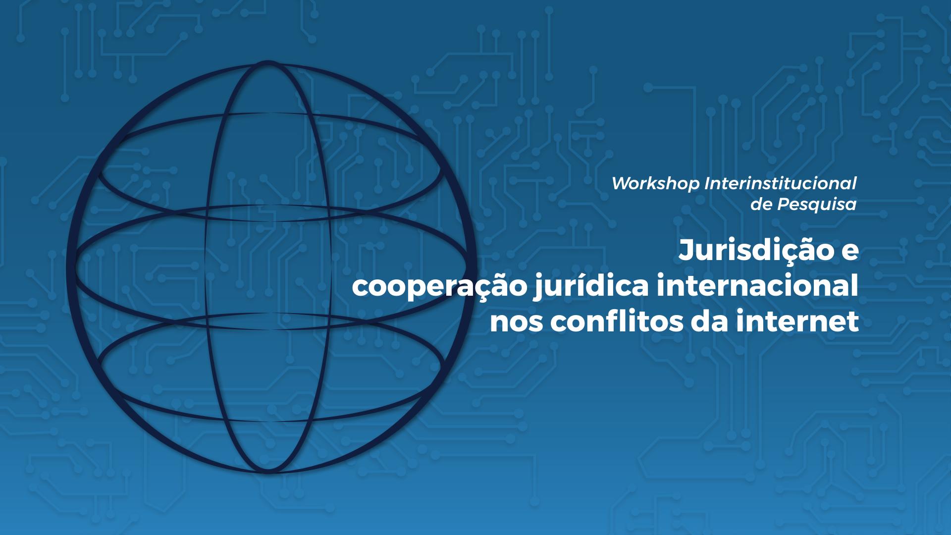 Workshop Interinstitucional de Pesquisa: Jurisdição e cooperação jurídica internacional nos conflitos da internet