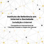 Jurisdição e internet – Competência Internacional de Tribunais Estatais e Litígios de Internet